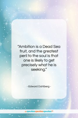 """Edward Dahlberg quote: """"Ambition is a Dead Sea fruit, and…""""- at QuotesQuotesQuotes.com"""