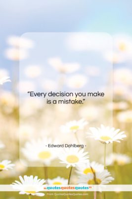 """Edward Dahlberg quote: """"Every decision you make is a mistake….""""- at QuotesQuotesQuotes.com"""