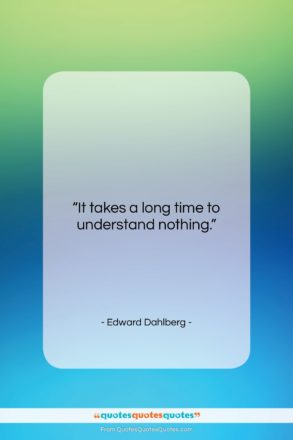 """Edward Dahlberg quote: """"It takes a long time to understand…""""- at QuotesQuotesQuotes.com"""