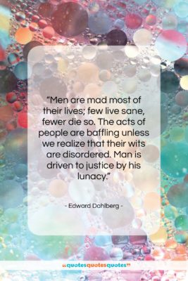 """Edward Dahlberg quote: """"Men are mad most of their lives;…""""- at QuotesQuotesQuotes.com"""