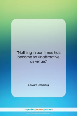 """Edward Dahlberg quote: """"Nothing in our times has become so…""""- at QuotesQuotesQuotes.com"""