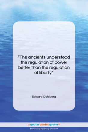 """Edward Dahlberg quote: """"The ancients understood the regulation of power…""""- at QuotesQuotesQuotes.com"""