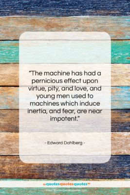 """Edward Dahlberg quote: """"The machine has had a pernicious effect…""""- at QuotesQuotesQuotes.com"""