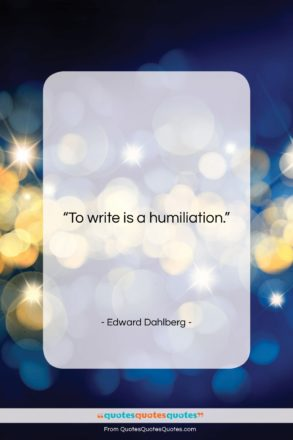 """Edward Dahlberg quote: """"To write is a humiliation….""""- at QuotesQuotesQuotes.com"""