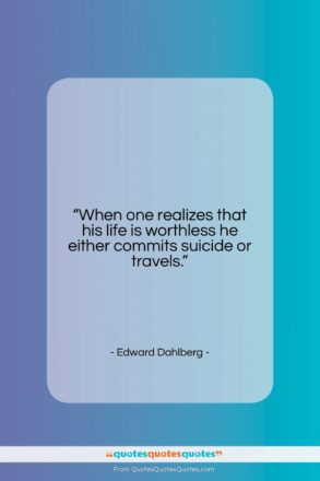 """Edward Dahlberg quote: """"When one realizes that his life is…""""- at QuotesQuotesQuotes.com"""