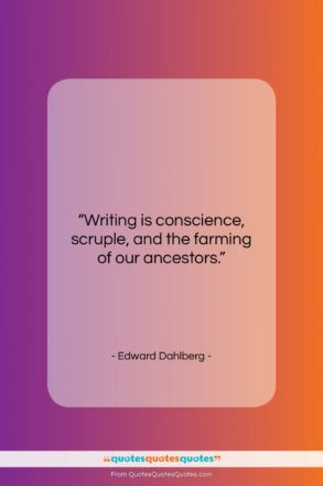 """Edward Dahlberg quote: """"Writing is conscience, scruple, and the farming…""""- at QuotesQuotesQuotes.com"""