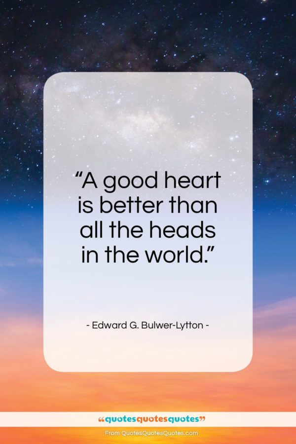 """Edward G. Bulwer-Lytton quote: """"A good heart is better than all the heads in the world.""""- at QuotesQuotesQuotes.com"""