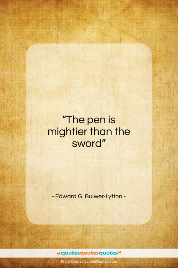 """Edward G. Bulwer-Lytton quote: """"The pen is mightier than the sword….""""- at QuotesQuotesQuotes.com"""
