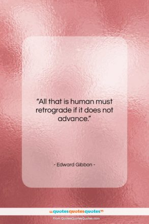 "Edward Gibbon quote: ""All that is human must retrograde if…""- at QuotesQuotesQuotes.com"