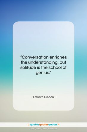 """Edward Gibbon quote: """"Conversation enriches the understanding, but solitude is…""""- at QuotesQuotesQuotes.com"""