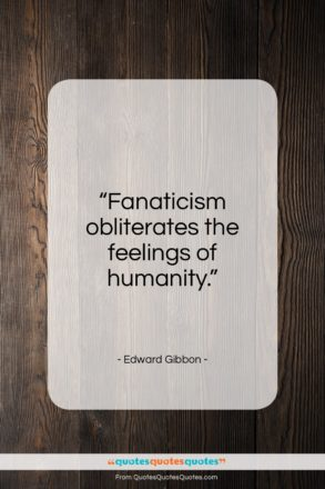 """Edward Gibbon quote: """"Fanaticism obliterates the feelings of humanity…""""- at QuotesQuotesQuotes.com"""