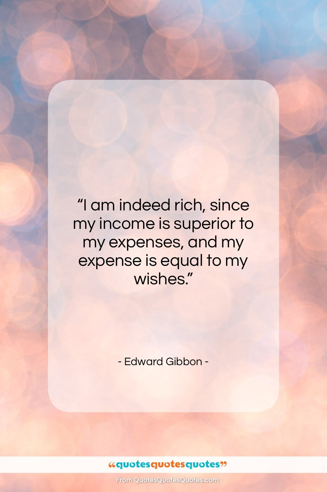 """Edward Gibbon quote: """"I am indeed rich, since my income…""""- at QuotesQuotesQuotes.com"""