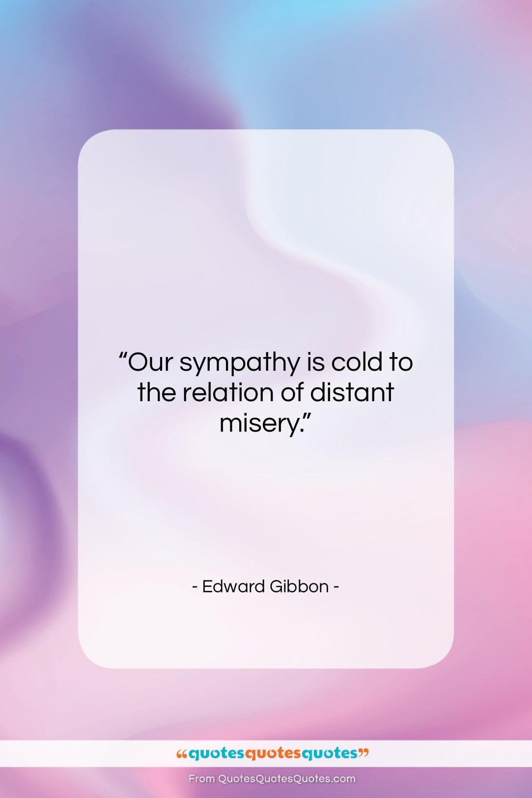 """Edward Gibbon quote: """"Our sympathy is cold to the relation…""""- at QuotesQuotesQuotes.com"""