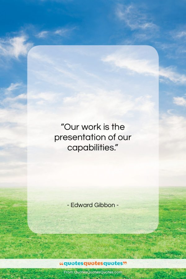"""Edward Gibbon quote: """"Our work is the presentation of our…""""- at QuotesQuotesQuotes.com"""