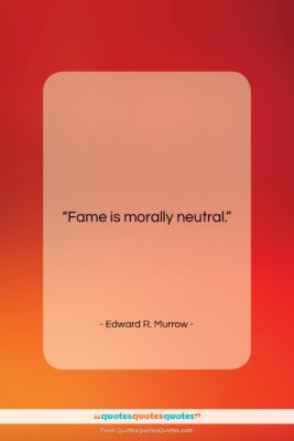 """Edward R. Murrow quote: """"Fame is morally neutral….""""- at QuotesQuotesQuotes.com"""