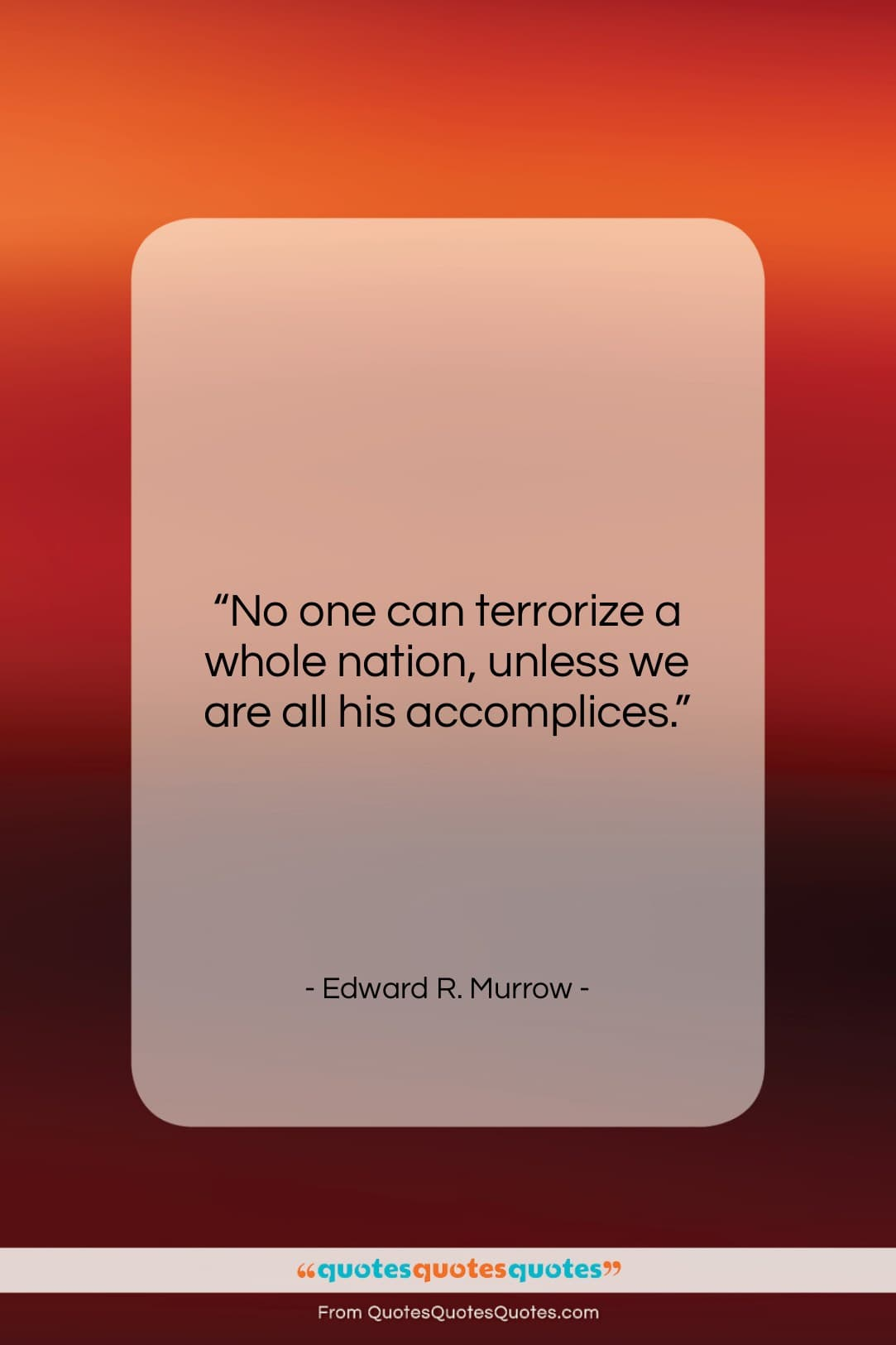 """Edward R. Murrow quote: """"No one can terrorize a whole nation,…""""- at QuotesQuotesQuotes.com"""