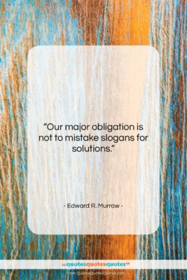 "Edward R. Murrow quote: ""Our major obligation is not to mistake…""- at QuotesQuotesQuotes.com"