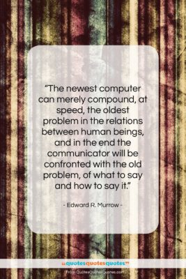 """Edward R. Murrow quote: """"The newest computer can merely compound, at…""""- at QuotesQuotesQuotes.com"""