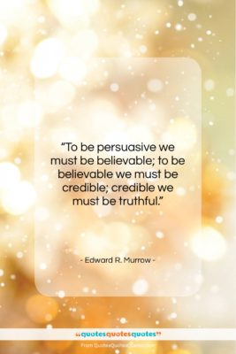 """Edward R. Murrow quote: """"To be persuasive we must be believable;…""""- at QuotesQuotesQuotes.com"""