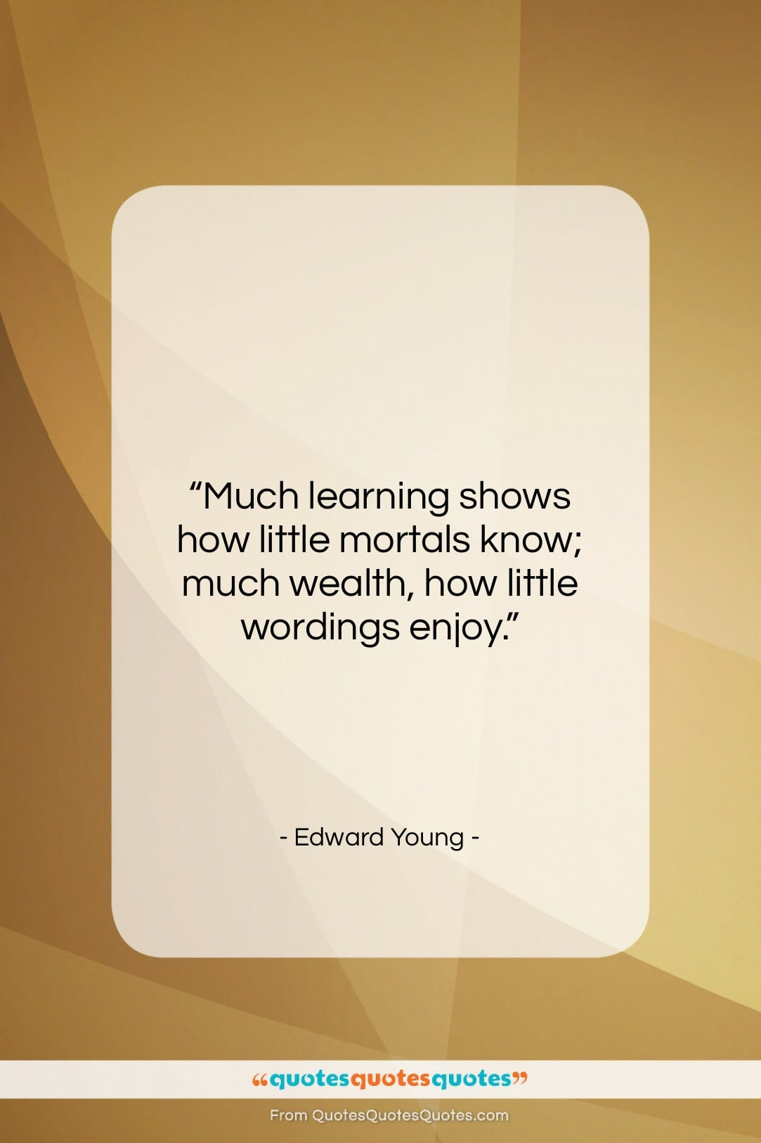 """Edward Young quote: """"Much learning shows how little mortals know;…""""- at QuotesQuotesQuotes.com"""