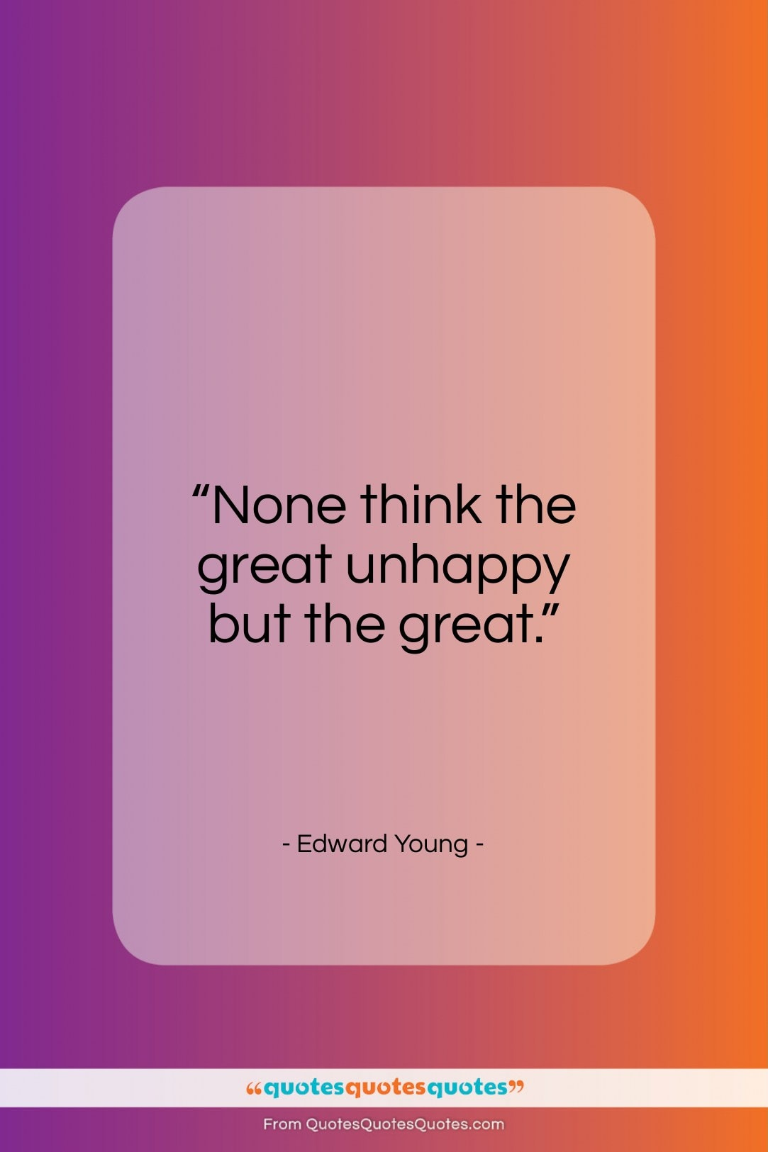 """Edward Young quote: """"None think the great unhappy but the great.""""- at QuotesQuotesQuotes.com"""