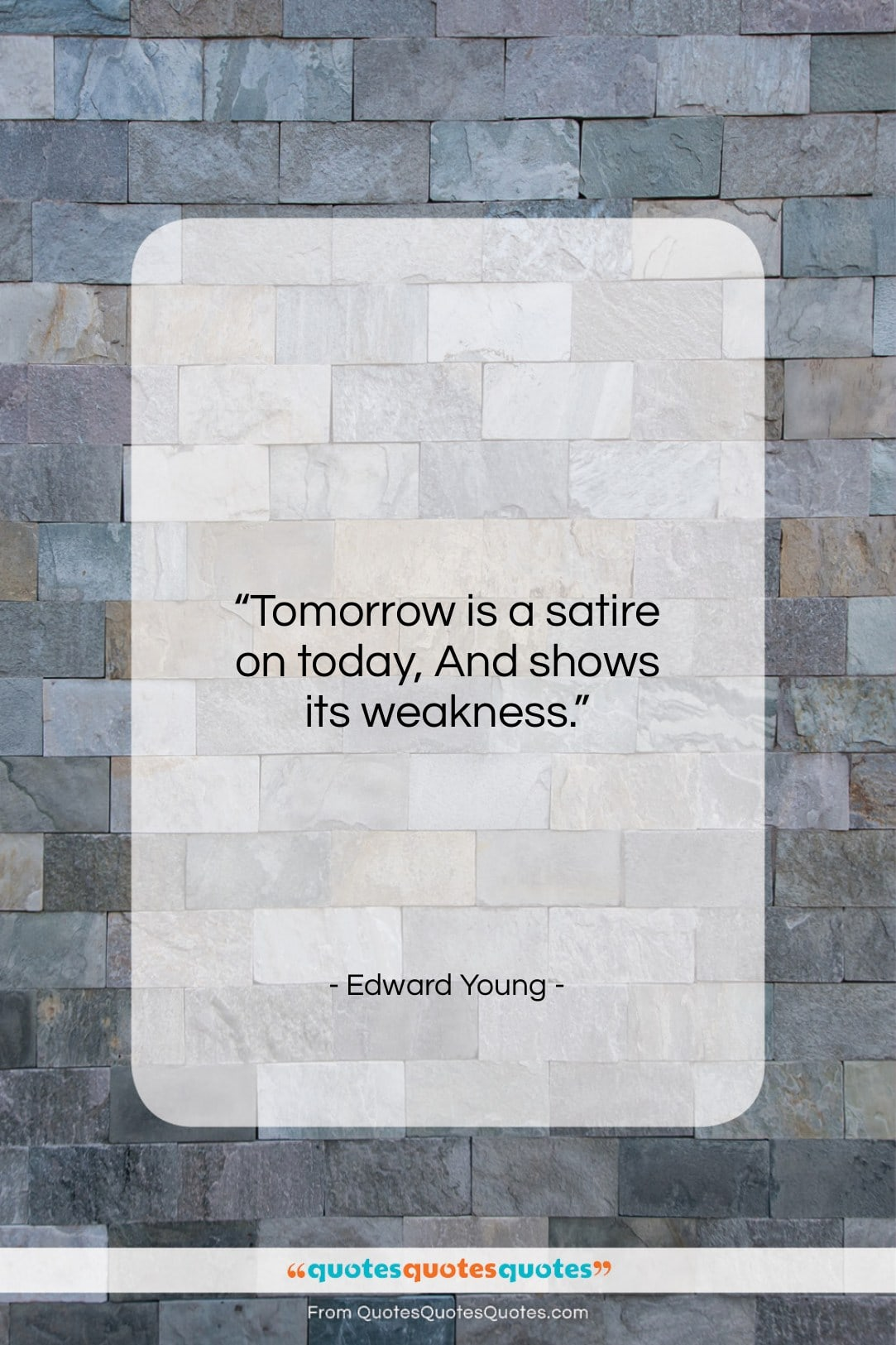 """Edward Young quote: """"Tomorrow is a satire on today, And…""""- at QuotesQuotesQuotes.com"""