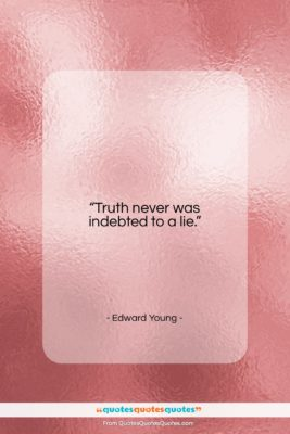 """Edward Young quote: """"Truth never was indebted to a lie….""""- at QuotesQuotesQuotes.com"""