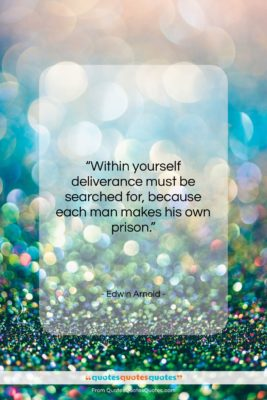 """Edwin Arnold quote: """"Within yourself deliverance must be searched for,…""""- at QuotesQuotesQuotes.com"""