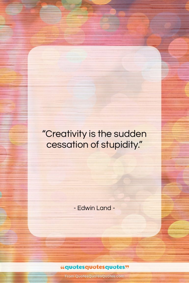"""Edwin Land quote: """"Creativity is the sudden cessation of stupidity….""""- at QuotesQuotesQuotes.com"""