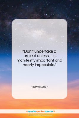 """Edwin Land quote: """"Don't undertake a project unless it is…""""- at QuotesQuotesQuotes.com"""