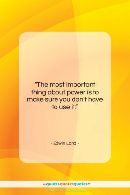 """Edwin Land quote: """"The most important thing about power is…""""- at QuotesQuotesQuotes.com"""