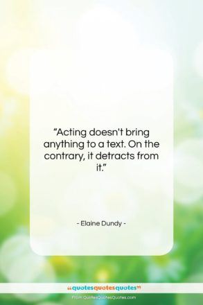 """Elaine Dundy quote: """"Acting doesn't bring anything to a text….""""- at QuotesQuotesQuotes.com"""