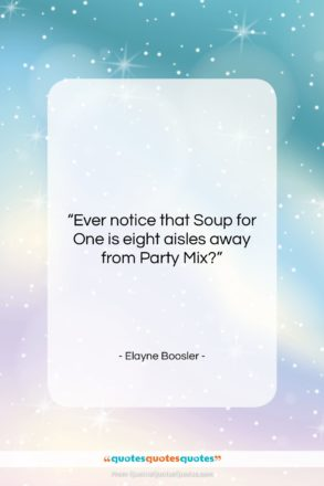 """Elayne Boosler quote: """"Ever notice that Soup for One is…""""- at QuotesQuotesQuotes.com"""