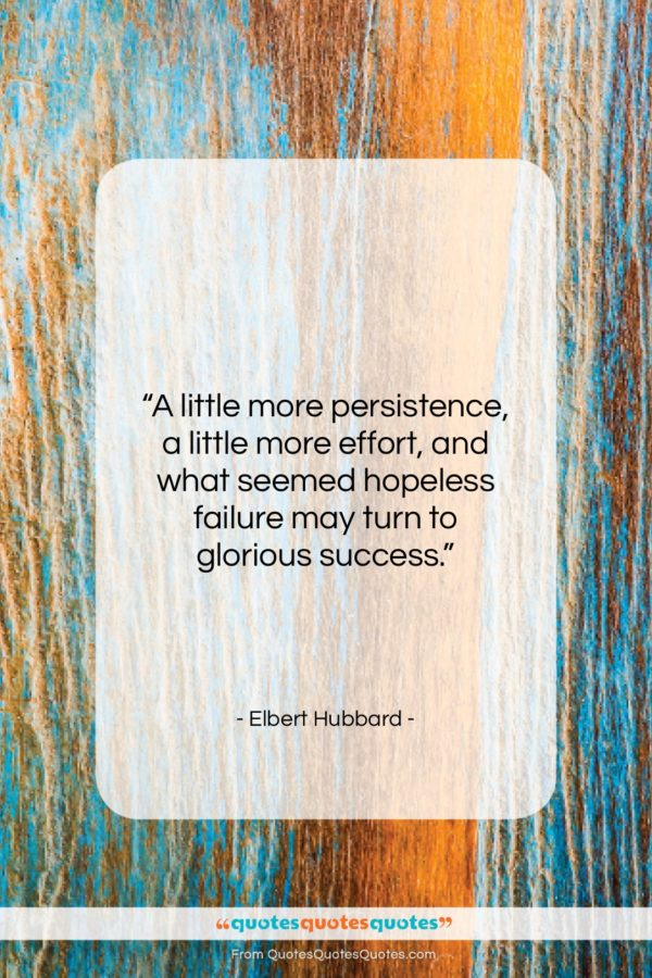 """Elbert Hubbard quote: """"A little more persistence, a little more…""""- at QuotesQuotesQuotes.com"""