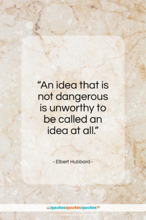 "Elbert Hubbard quote: ""An idea that is not dangerous is…""- at QuotesQuotesQuotes.com"