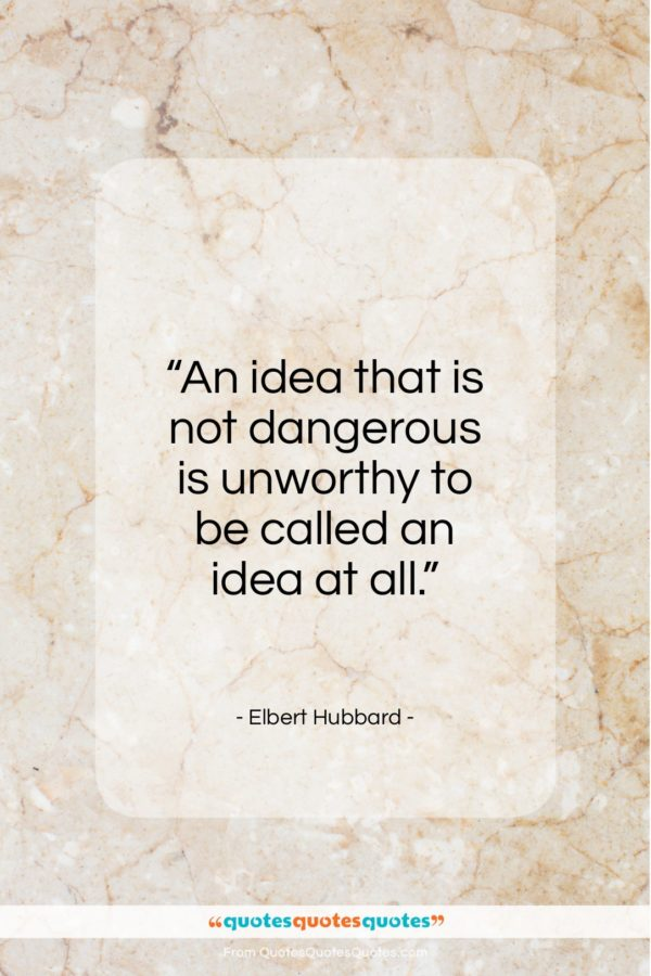 """Elbert Hubbard quote: """"An idea that is not dangerous is…""""- at QuotesQuotesQuotes.com"""