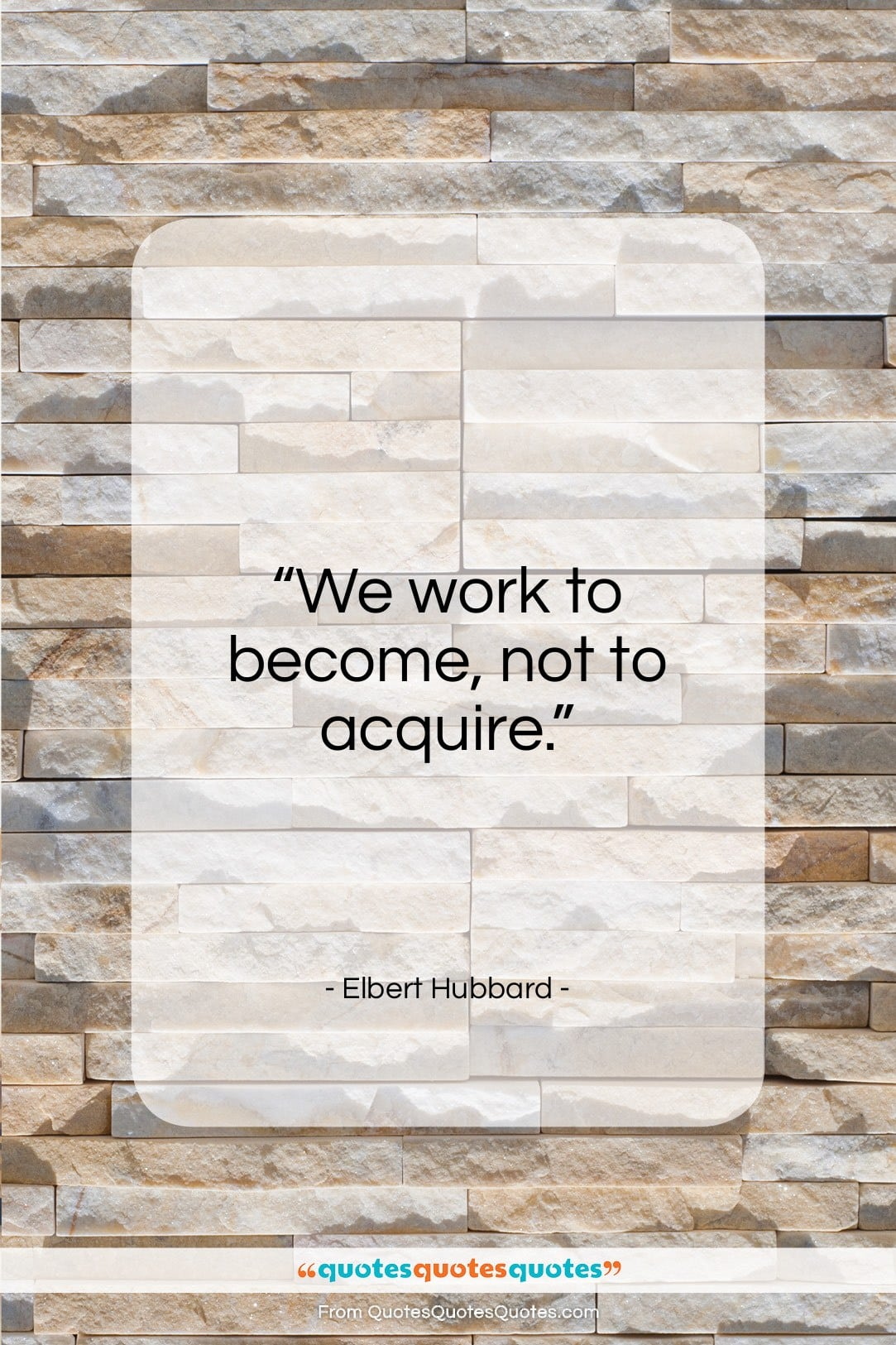 """Elbert Hubbard quote: """"We work to become, not to acquire….""""- at QuotesQuotesQuotes.com"""
