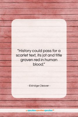 """Eldridge Cleaver quote: """"History could pass for a scarlet text,…""""- at QuotesQuotesQuotes.com"""