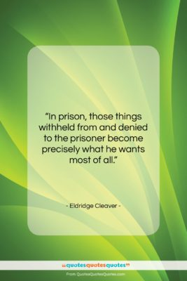 """Eldridge Cleaver quote: """"In prison, those things withheld from and…""""- at QuotesQuotesQuotes.com"""