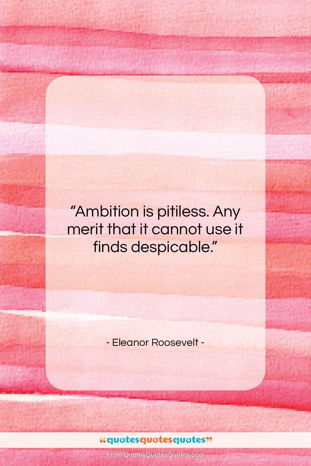 """Eleanor Roosevelt quote: """"Ambition is pitiless. Any merit that it…""""- at QuotesQuotesQuotes.com"""