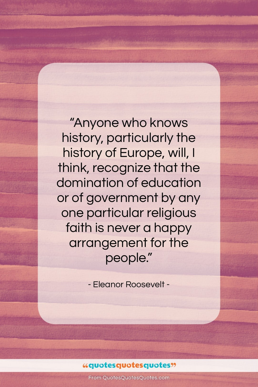 """Eleanor Roosevelt quote: """"Anyone who knows history, particularly the history…""""- at QuotesQuotesQuotes.com"""