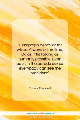 """Eleanor Roosevelt quote: """"Campaign behavior for wives: Always be on…""""- at QuotesQuotesQuotes.com"""