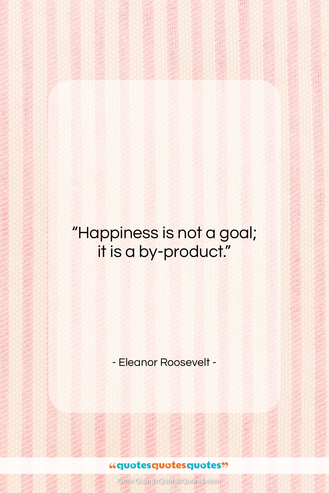 """Eleanor Roosevelt quote: """"Happiness is not a goal; it is…""""- at QuotesQuotesQuotes.com"""