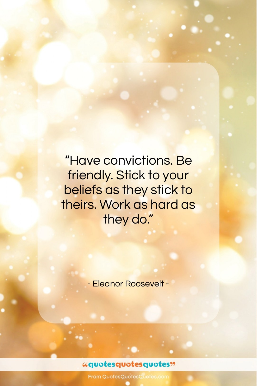 """Eleanor Roosevelt quote: """"Have convictions. Be friendly. Stick to your…""""- at QuotesQuotesQuotes.com"""
