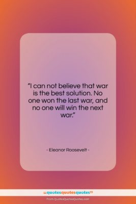"""Eleanor Roosevelt quote: """"I can not believe that war is…""""- at QuotesQuotesQuotes.com"""
