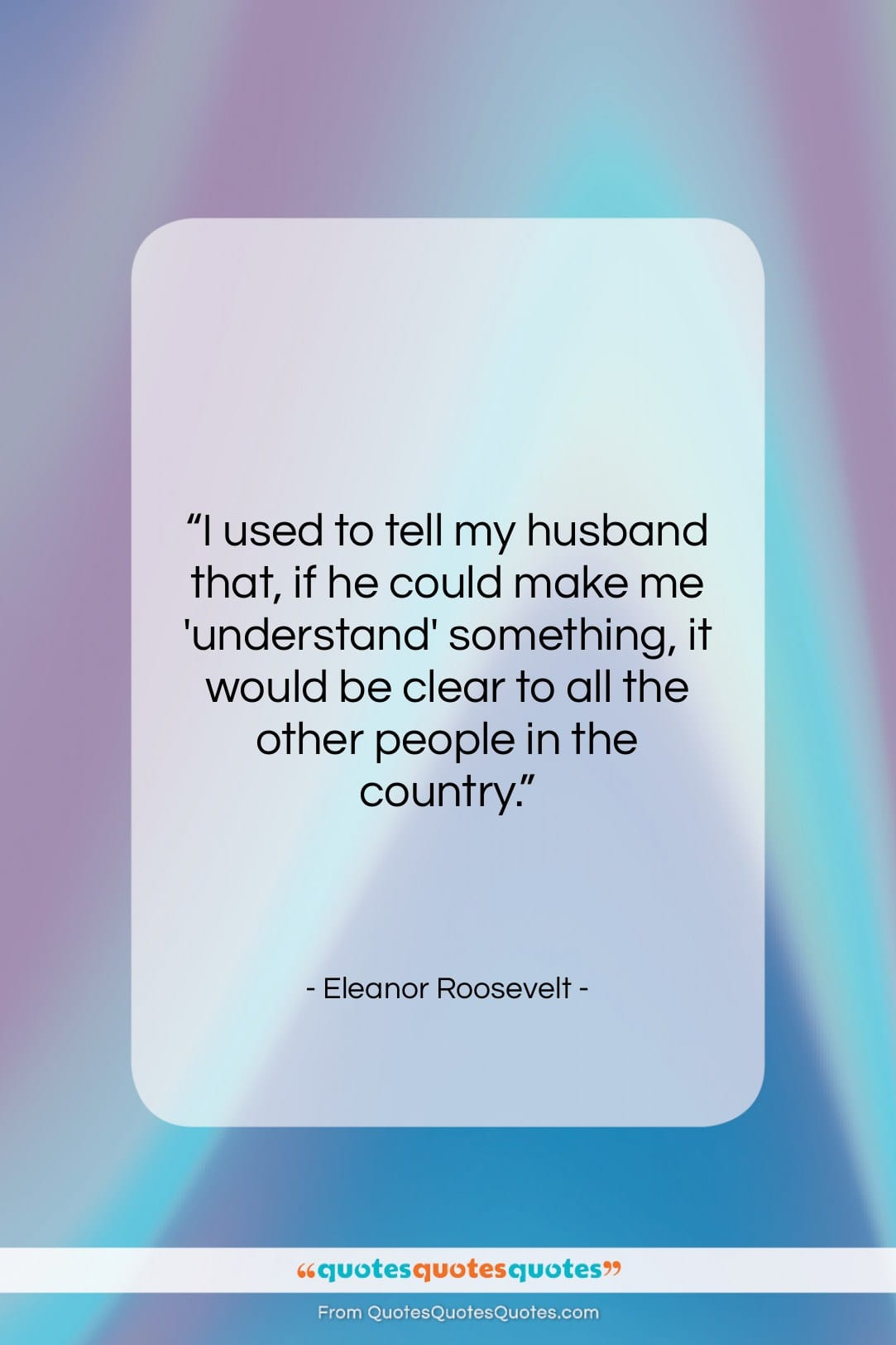 """Eleanor Roosevelt quote: """"I used to tell my husband that,…""""- at QuotesQuotesQuotes.com"""