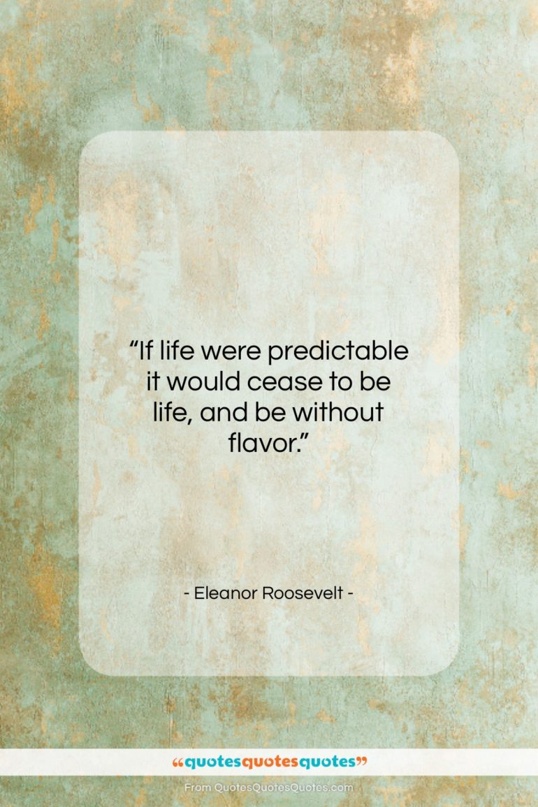 """Eleanor Roosevelt quote: """"If life were predictable it would cease…""""- at QuotesQuotesQuotes.com"""