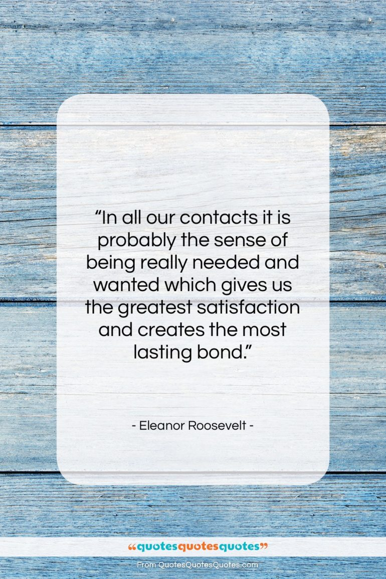 """Eleanor Roosevelt quote: """"In all our contacts it is probably…""""- at QuotesQuotesQuotes.com"""