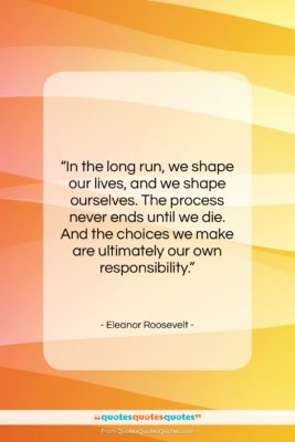 """Eleanor Roosevelt quote: """"In the long run, we shape our…""""- at QuotesQuotesQuotes.com"""