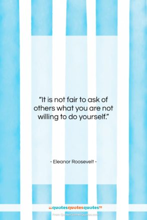 "Eleanor Roosevelt quote: ""It is not fair to ask of…""- at QuotesQuotesQuotes.com"
